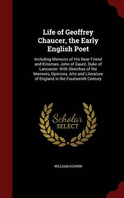 Life of Geoffrey Chaucer, the Early English Poet: Including Memoirs of His Near Friend and Kinsman, John of Gaunt, Duke of Lancaster: With Sketches of the Manners, Opinions, Arts and Literature of England in the Fourteenth Century