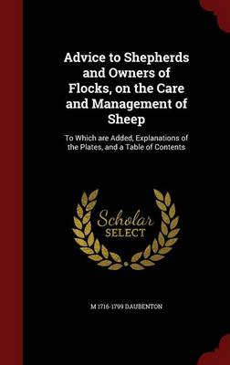 Advice to Shepherds and Owners of Flocks, on the Care and Management of Sheep: To Which Are Added, Explanations of the Plates, and a Table of Contents