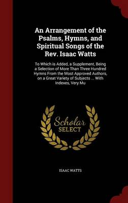 An Arrangement of the Psalms, Hymns, and Spiritual Songs of the REV. Isaac Watts: To Which Is Added, a Supplement, Being a Selection of More Than Three Hundred Hymns from the Most Approved Authors, on a Great Variety of Subjects ... with Indexes, Very Mu