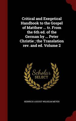 Critical and Exegetical Handbook to the Gospel of Matthew ... Tr. from the 6th Ed. of the German by ... Peter Christie; The Translation REV. and Ed.; Volume 2