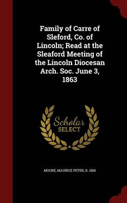 Family of Carre of Sleford, Co. of Lincoln; Read at the Sleaford Meeting of the Lincoln Diocesan Arch. Soc. June 3, 1863