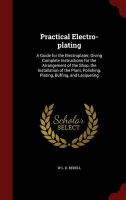 Practical Electro-Plating: A Guide for the Electroplater, Giving Complete Instructions for the Arrangement of the Shop, the Installation of the Plant, Polishing, Plating, Buffing, and Lacquering