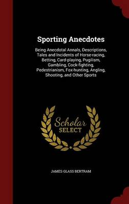 Sporting Anecdotes: Being Anecdotal Annals, Descriptions, Tales and Incidents of Horse-Racing, Betting, Card-Playing, Pugilism, Gambling, Cock-Fighting, Pedestrianism, Fox-Hunting, Angling, Shooting, and Other Sports