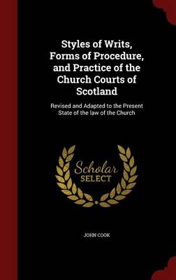 Styles of Writs, Forms of Procedure, and Practice of the Church Courts of Scotland: Revised and Adapted to the Present State of the Law of the Church