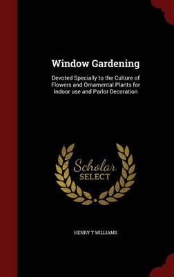 Window Gardening: Devoted Specially to the Culture of Flowers and Ornamental Plants for Indoor Use and Parlor Decoration