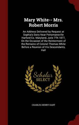 Mary White-- Mrs. Robert Morris: An Address Delivered by Request at Sophia's Dairy Near Perrymansville Harford Co. Maryland, June 7th 1877, on the Occasion of the Reinterment of the Remains of Colonel Thomas White Before a Reunion of His Descendants, Hall