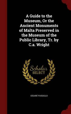 A Guide to the Museum, or the Ancient Monuments of Malta Preserved in the Museum of the Public Library, Tr. by C.A. Wright
