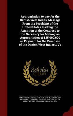 Appropriation to Pay for the Danish West Indies. Message from the President of the United States Inviting the Attention of the Congress to the Necessity for Making an Appropriation of $25,000,000 as Payment for the Purchase of the Danish West Indies .. Vo