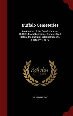 Buffalo Cemeteries: An Account of the Burial-Places of Buffalo, from the Earliest Times: Read Before the Buffalo Historical Society, February 4, 1879
