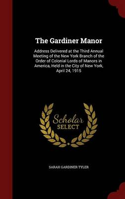 The Gardiner Manor: Address Delivered at the Third Annual Meeting of the New York Branch of the Order of Colonial Lords of Manors in America, Held in the City of New York, April 24, 1915