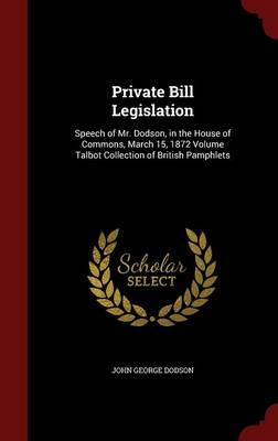 Private Bill Legislation: Speech of Mr. Dodson, in the House of Commons, March 15, 1872 Volume Talbot Collection of British Pamphlets