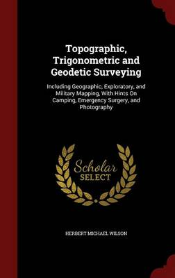 Topographic, Trigonometric and Geodetic Surveying: Including Geographic, Exploratory, and Military Mapping, with Hints on Camping, Emergency Surgery, and Photography