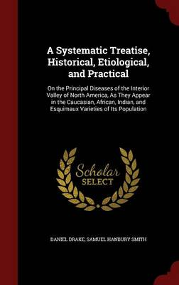 A Systematic Treatise, Historical, Etiological, and Practical: On the Principal Diseases of the Interior Valley of North America, as They Appear in the Caucasian, African, Indian, and Esquimaux Varieties of Its Population