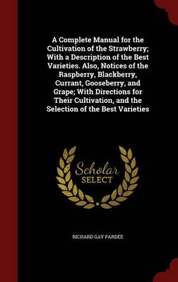 A Complete Manual for the Cultivation of the Strawberry; With a Description of the Best Varieties. Also, Notices of the Raspberry, Blackberry, Currant, Gooseberry, and Grape; With Directions for Their Cultivation, and the Selection of the Best Varieties