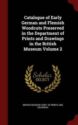 Catalogue of Early German and Flemish Woodcuts Preserved in the Department of Prints and Drawings in the British Museum; Volume 2