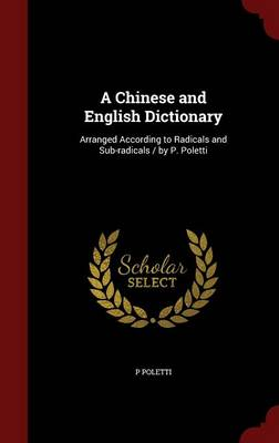 A Chinese and English Dictionary: Arranged According to Radicals and Sub-Radicals / By P. Poletti