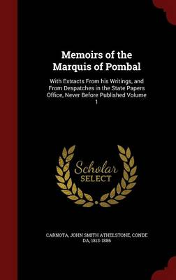 Memoirs of the Marquis of Pombal: With Extracts from His Writings, and from Despatches in the State Papers Office, Never Before Published; Volume 1