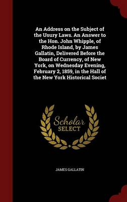 An Address on the Subject of the Usury Laws. an Answer to the Hon. John Whipple, of Rhode Island, by James Gallatin, Delivered Before the Board of Currency, of New York, on Wednesday Evening, February 2, 1859, in the Hall of the New York Historical Societ