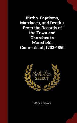 Births, Baptisms, Marriages, and Deaths, from the Records of the Town and Churches in Mansfield, Connecticut, 1703-1850