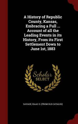 A History of Republic County, Kansas, Embracing a Full ... Account of All the Leading Events in Its History, from Its First Settlement Down to June 1st, 1883