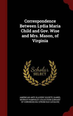 Correspondence Between Lydia Maria Child and Gov. Wise and Mrs. Mason, of Virginia