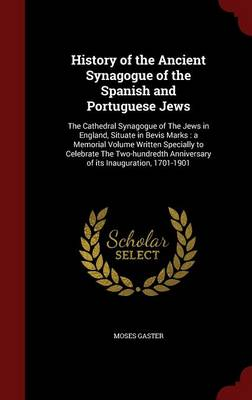 History of the Ancient Synagogue of the Spanish and Portuguese Jews: The Cathedral Synagogue of the Jews in England, Situate in Bevis Marks: A Memorial Volume Written Specially to Celebrate the Two-Hundredth Anniversary of Its Inauguration, 1701-1901