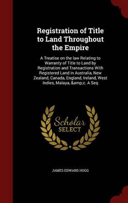 Registration of Title to Land Throughout the Empire: A Treatise on the Law Relating to Warranty of Title to Land by Registration and Transactions with Registered Land in Australia, New Zealand, Canada, England, Ireland, West Indies, Malaya, &C. a Seq