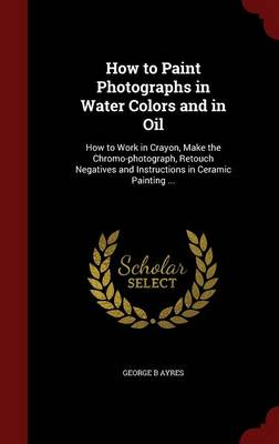 How to Paint Photographs in Water Colors and in Oil: How to Work in Crayon, Make the Chromo-Photograph, Retouch Negatives and Instructions in Ceramic Painting ...