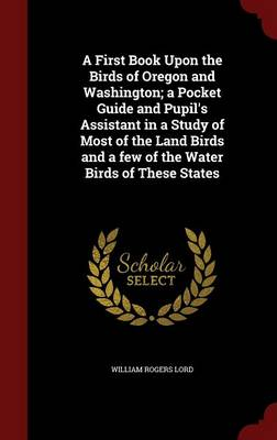 A First Book Upon the Birds of Oregon and Washington; A Pocket Guide and Pupil's Assistant in a Study of Most of the Land Birds and a Few of the Water Birds of These States