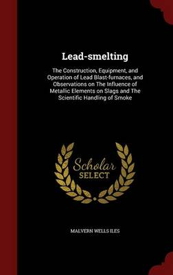 Lead-Smelting: The Construction, Equipment, and Operation of Lead Blast-Furnaces, and Observations on the Influence of Metallic Elements on Slags and the Scientific Handling of Smoke