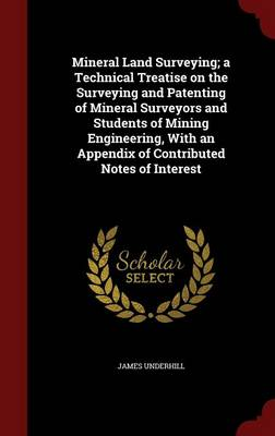 Mineral Land Surveying; A Technical Treatise on the Surveying and Patenting of Mineral Surveyors and Students of Mining Engineering, with an Appendix of Contributed Notes of Interest