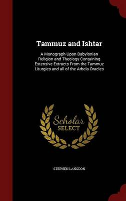 Tammuz and Ishtar: A Monograph Upon Babylonian Religion and Theology Containing Extensive Extracts from the Tammuz Liturgies and All of the Arbela Oracles
