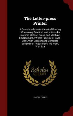 The Letter-Press Printer: A Complete Guide to the Art of Printing; Containing Practical Instructions for Learners at Case, Press, and Machine. Embracing the Whole Practice of Book-Work, with Diagram and Complete Schemes of Impositions; Job Work, with Exa