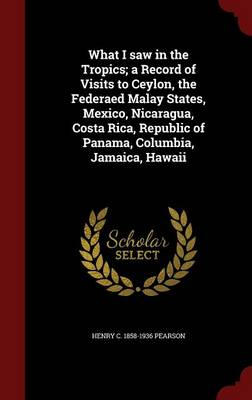 What I Saw in the Tropics; A Record of Visits to Ceylon, the Federaed Malay States, Mexico, Nicaragua, Costa Rica, Republic of Panama, Columbia, Jamaica, Hawaii