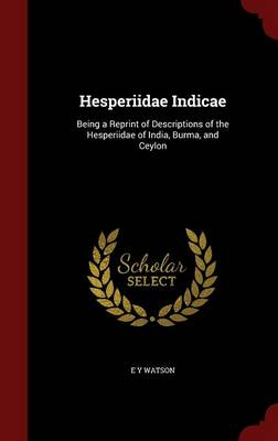 Hesperiidae Indicae: Being a Reprint of Descriptions of the Hesperiidae of India, Burma, and Ceylon
