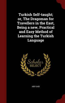 Turkish Self-Taught; Or, the Dragoman for Travellers in the East, Being a New, Practical and Easy Method of Learning the Turkish Language
