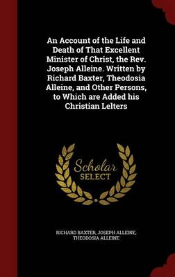An Account of the Life and Death of That Excellent Minister of Christ, the REV. Joseph Alleine. Written by Richard Baxter, Theodosia Alleine, and Other Persons, to Which Are Added His Christian Lelters
