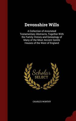 Devonshire Wills: A Collection of Annotated Testamentary Abstracts, Together with the Family History and Genealogy of Many of the Most Ancient Gentle Houses of the West of England