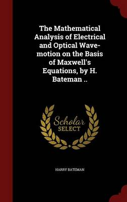 The Mathematical Analysis of Electrical and Optical Wave-Motion on the Basis of Maxwell's Equations, by H. Bateman ..