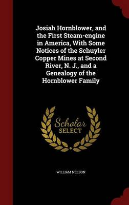 Josiah Hornblower, and the First Steam-Engine in America, with Some Notices of the Schuyler Copper Mines at Second River, N. J., and a Genealogy of the Hornblower Family