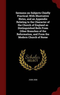 Sermons on Subjects Chiefly Practical; With Illustrative Notes, and an Appendix Relating to the Character of the Church of England as Distinguished Both from Other Branches of the Reformation, and from the Modern Church of Rome