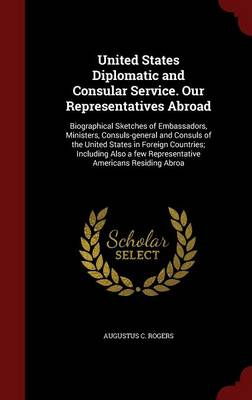 United States Diplomatic and Consular Service. Our Representatives Abroad: Biographical Sketches of Embassadors, Ministers, Consuls-General and Consuls of the United States in Foreign Countries; Including Also a Few Representative Americans Residing Abroa