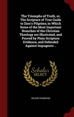 The Triumphs of Truth, Or, the Scripture of True Guide to Zion's Pilgrims; In Which Some of the Most Important Branches of the Christian Theology Are Illustrated, and Proved by Plain Scripture Evidence, and Defended Against Impugners ..