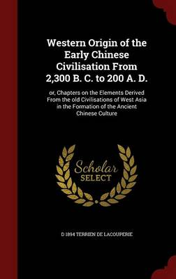 Western Origin of the Early Chinese Civilisation from 2,300 B. C. to 200 A. D.: Or, Chapters on the Elements Derived from the Old Civilisations of West Asia in the Formation of the Ancient Chinese Culture