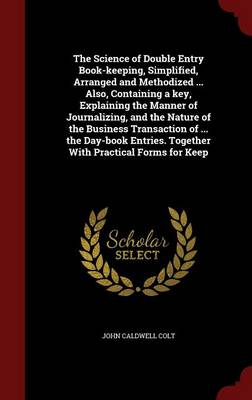 The Science of Double Entry Book-Keeping, Simplified, Arranged and Methodized ... Also, Containing a Key, Explaining the Manner of Journalizing, and the Nature of the Business Transaction of ... the Day-Book Entries. Together with Practical Forms for Keep