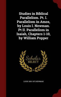 Studies in Biblical Parallelism. PT. I. Parallelism in Amos, by Louis I. Newman. PT II. Parallelism in Isaiah, Chapters 1-10, by William Popper