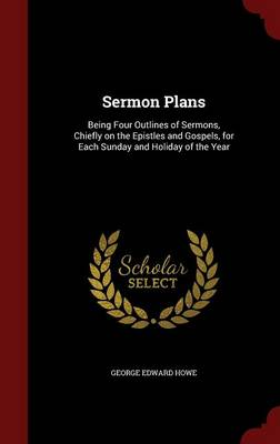Sermon Plans: Being Four Outlines of Sermons, Chiefly on the Epistles and Gospels, for Each Sunday and Holiday of the Year