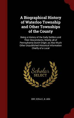A Biographical History of Waterloo Township and Other Townships of the County: Being a History of the Early Settlers and Their Descendants, Mostly All of Pennsylvania Dutch Origin, as Also Much Other Unpublished Historical Information Chiefly of a Local