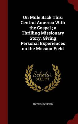 On Mule Back Thru Central America with the Gospel; A Thrilling Missionary Story, Giving Personal Experiences on the Mission Field