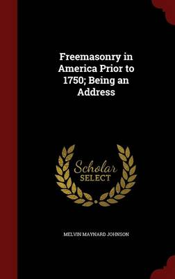 Freemasonry in America Prior to 1750; Being an Address